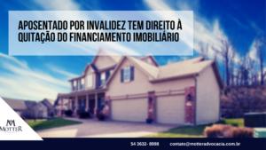Aposentado por invalidez tem direito à quitação do financiamento imobiliário
