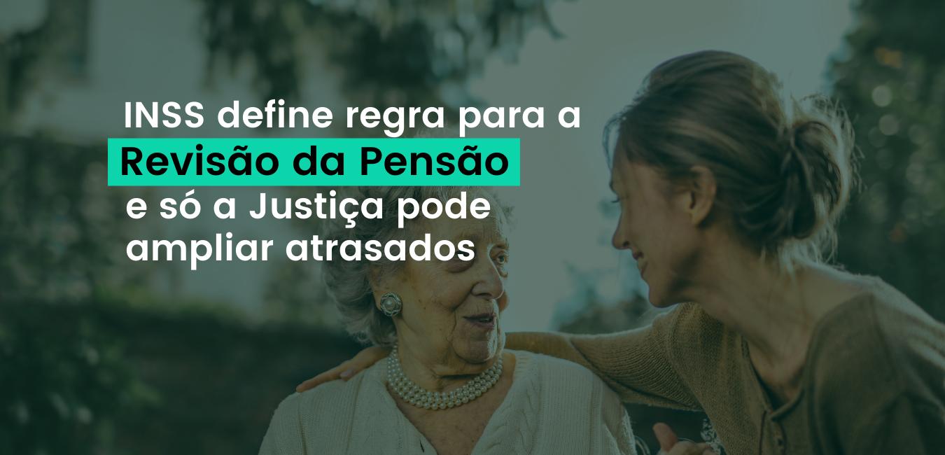 INSS define regra para a Revisão da Pensão e só Justiça pode ampliar atrasados